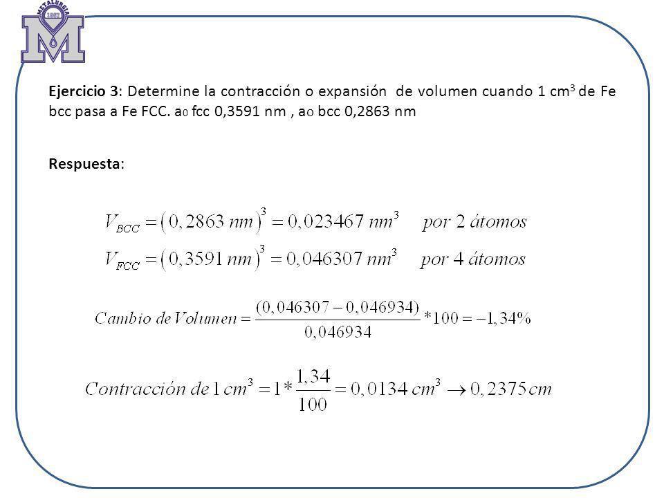 Ejercicio 3: Determine la contracción o expansión de volumen cuando 1 cm3 de Fe bcc pasa a Fe FCC. a0 fcc 0,3591 nm , ao bcc 0,2863 nm