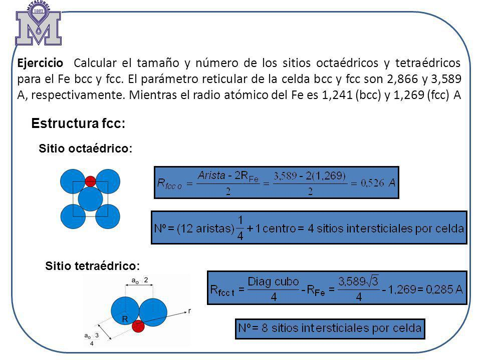 Ejercicio Calcular el tamaño y número de los sitios octaédricos y tetraédricos para el Fe bcc y fcc. El parámetro reticular de la celda bcc y fcc son 2,866 y 3,589 A, respectivamente. Mientras el radio atómico del Fe es 1,241 (bcc) y 1,269 (fcc) A