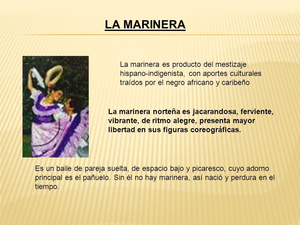 LA MARINERA La marinera es producto del mestizaje hispano-indigenista, con aportes culturales traídos por el negro africano y caribeño.