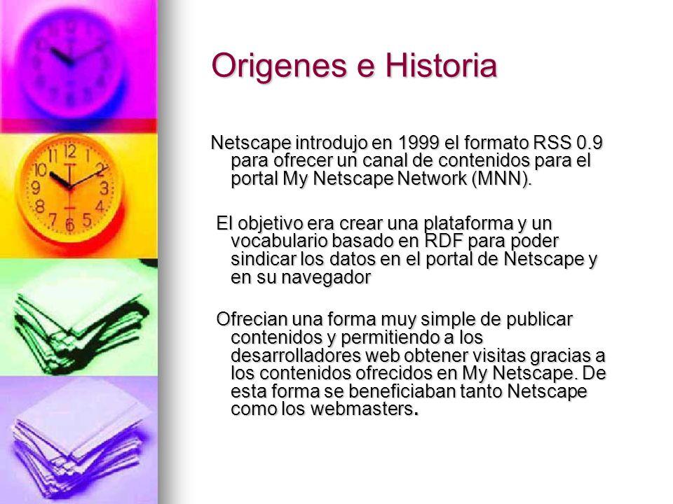 Origenes e Historia Netscape introdujo en 1999 el formato RSS 0.9 para ofrecer un canal de contenidos para el portal My Netscape Network (MNN).
