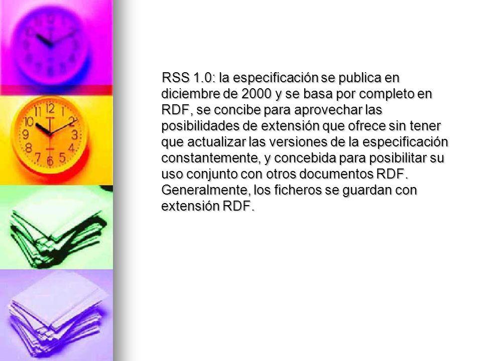 RSS 1.0: la especificación se publica en diciembre de 2000 y se basa por completo en RDF, se concibe para aprovechar las posibilidades de extensión que ofrece sin tener que actualizar las versiones de la especificación constantemente, y concebida para posibilitar su uso conjunto con otros documentos RDF.