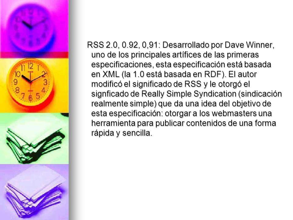 RSS 2.0, 0.92, 0,91: Desarrollado por Dave Winner, uno de los principales artífices de las primeras especificaciones, esta especificación está basada en XML (la 1.0 está basada en RDF).