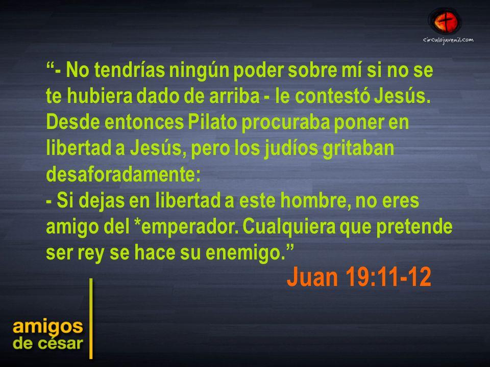 - No tendrías ningún poder sobre mí si no se te hubiera dado de arriba - le contestó Jesús. Desde entonces Pilato procuraba poner en libertad a Jesús, pero los judíos gritaban desaforadamente: