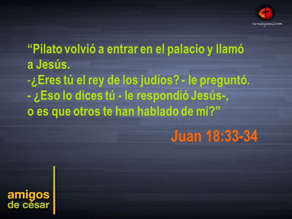 Juan 18:33-34 Pilato volvió a entrar en el palacio y llamó a Jesús.