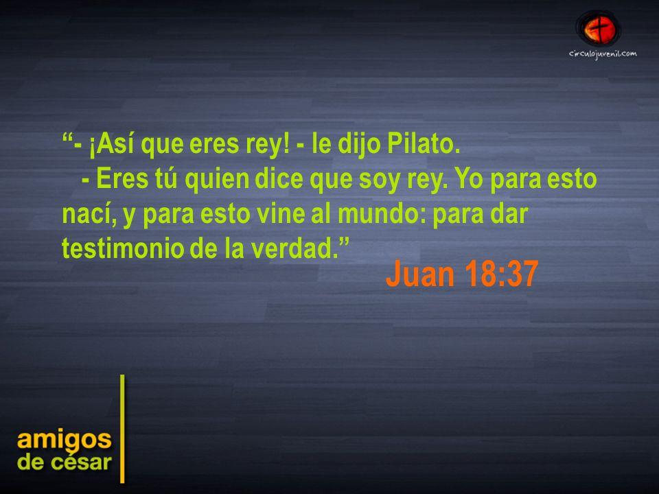 Juan 18:37 - ¡Así que eres rey! - le dijo Pilato.