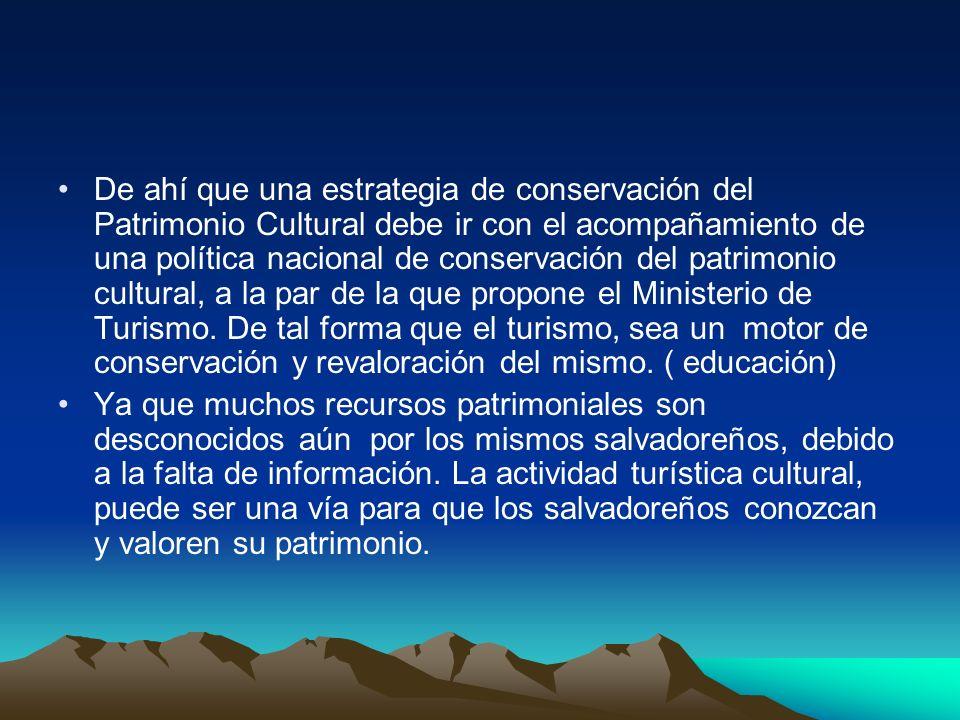 De ahí que una estrategia de conservación del Patrimonio Cultural debe ir con el acompañamiento de una política nacional de conservación del patrimonio cultural, a la par de la que propone el Ministerio de Turismo. De tal forma que el turismo, sea un motor de conservación y revaloración del mismo. ( educación)