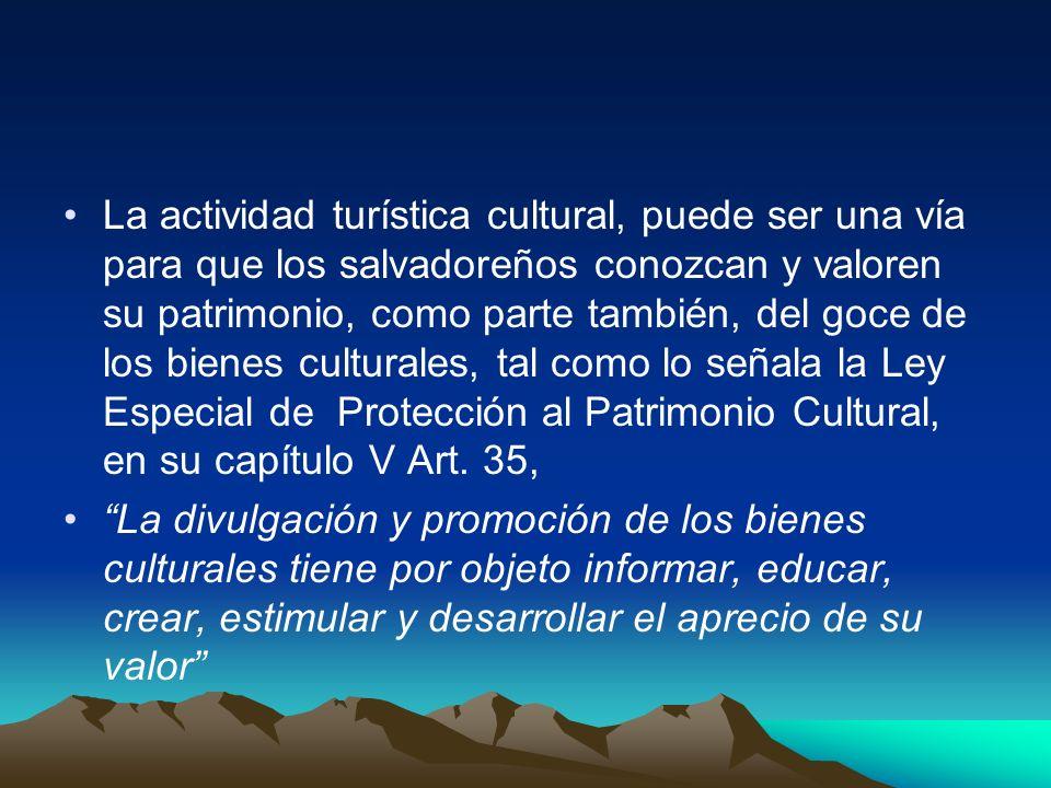 La actividad turística cultural, puede ser una vía para que los salvadoreños conozcan y valoren su patrimonio, como parte también, del goce de los bienes culturales, tal como lo señala la Ley Especial de Protección al Patrimonio Cultural, en su capítulo V Art. 35,