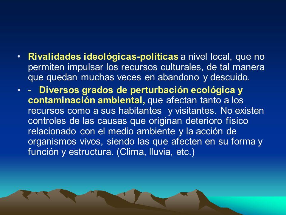 Rivalidades ideológicas-políticas a nivel local, que no permiten impulsar los recursos culturales, de tal manera que quedan muchas veces en abandono y descuido.