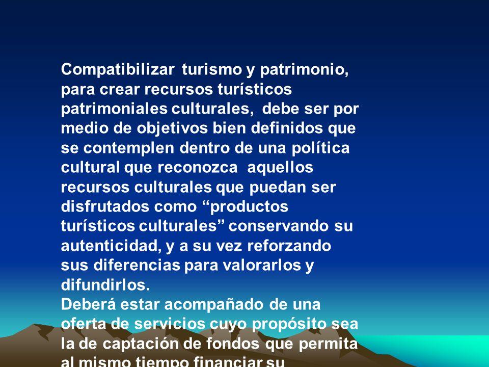 Compatibilizar turismo y patrimonio, para crear recursos turísticos patrimoniales culturales, debe ser por medio de objetivos bien definidos que se contemplen dentro de una política cultural que reconozca aquellos recursos culturales que puedan ser disfrutados como productos turísticos culturales conservando su autenticidad, y a su vez reforzando sus diferencias para valorarlos y difundirlos.