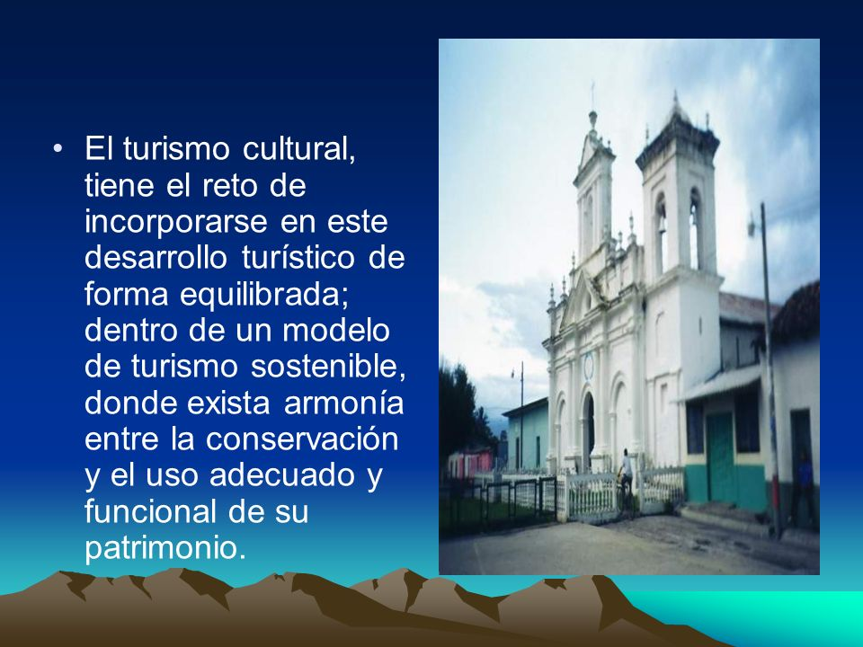El turismo cultural, tiene el reto de incorporarse en este desarrollo turístico de forma equilibrada; dentro de un modelo de turismo sostenible, donde exista armonía entre la conservación y el uso adecuado y funcional de su patrimonio.