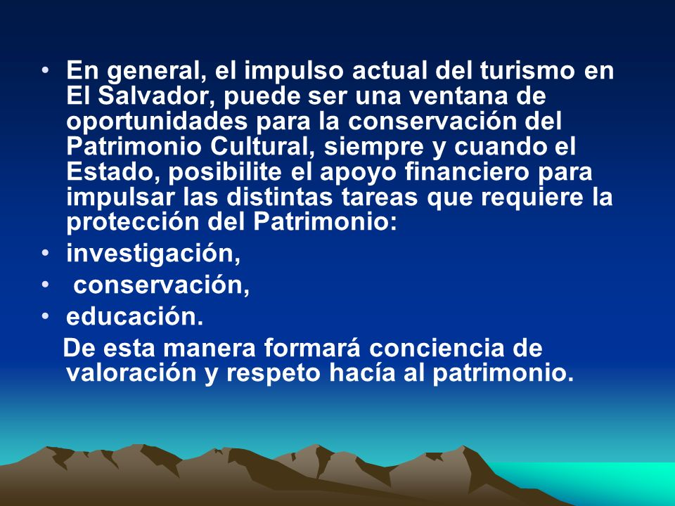 En general, el impulso actual del turismo en El Salvador, puede ser una ventana de oportunidades para la conservación del Patrimonio Cultural, siempre y cuando el Estado, posibilite el apoyo financiero para impulsar las distintas tareas que requiere la protección del Patrimonio: