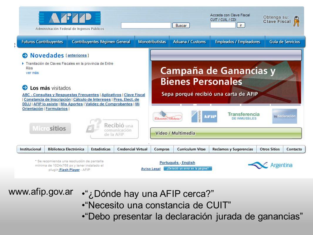 www.afip.gov.ar ¿Dónde hay una AFIP cerca Necesito una constancia de CUIT Debo presentar la declaración jurada de ganancias