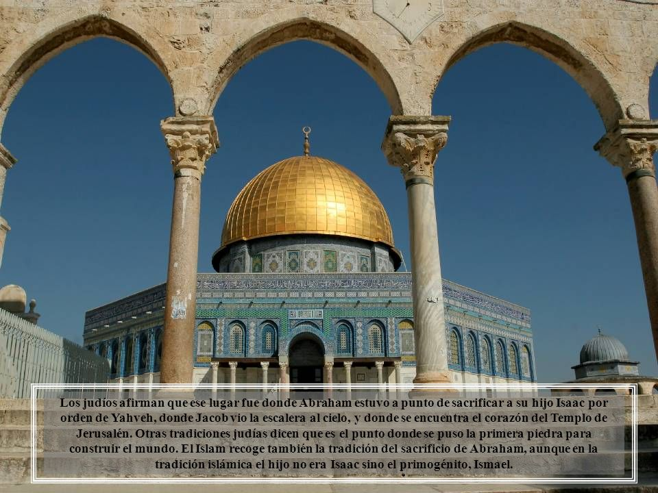 Los judíos afirman que ese lugar fue donde Abraham estuvo a punto de sacrificar a su hijo Isaac por orden de Yahveh, donde Jacob vio la escalera al cielo, y donde se encuentra el corazón del Templo de Jerusalén.