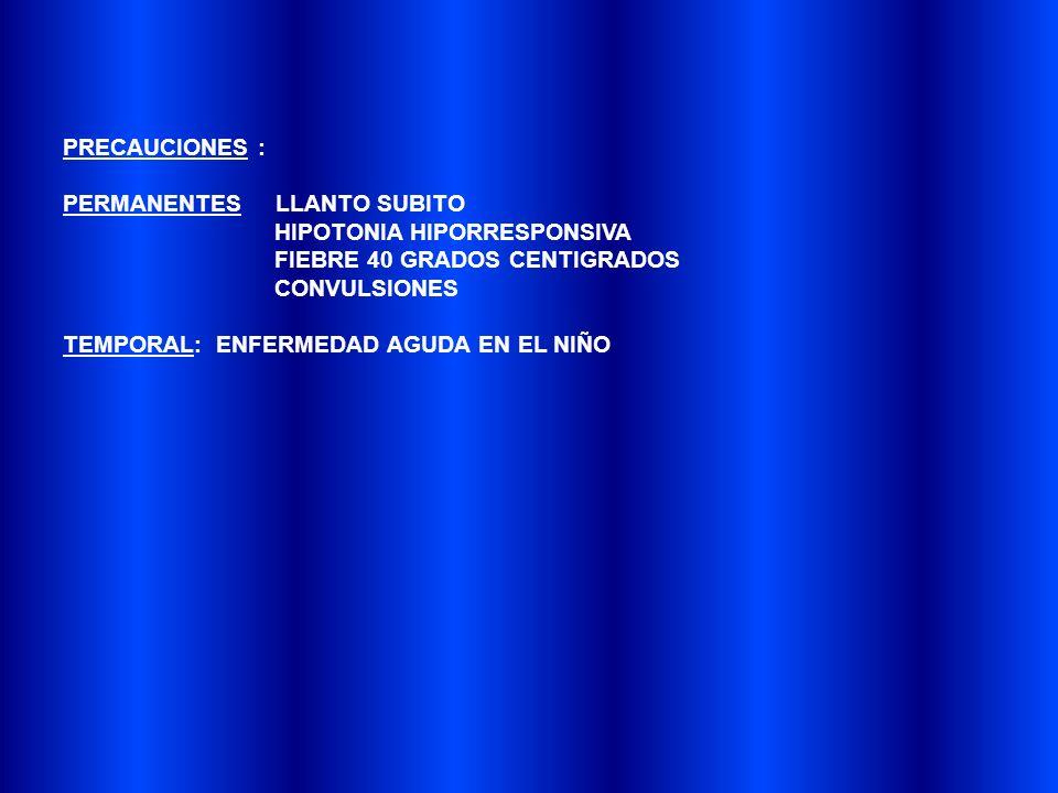 PRECAUCIONES : PERMANENTES LLANTO SUBITO. HIPOTONIA HIPORRESPONSIVA. FIEBRE 40 GRADOS CENTIGRADOS.