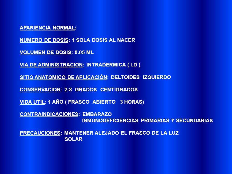 APARIENCIA NORMAL: NUMERO DE DOSIS: 1 SOLA DOSIS AL NACER. VOLUMEN DE DOSIS: 0.05 ML. VIA DE ADMINISTRACION: INTRADERMICA ( I.D )