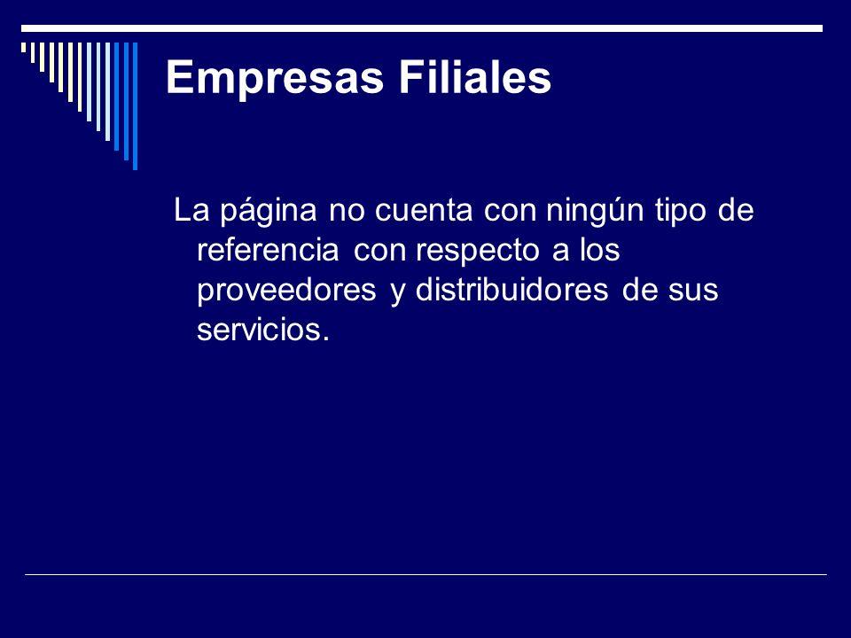 Empresas Filiales La página no cuenta con ningún tipo de referencia con respecto a los proveedores y distribuidores de sus servicios.
