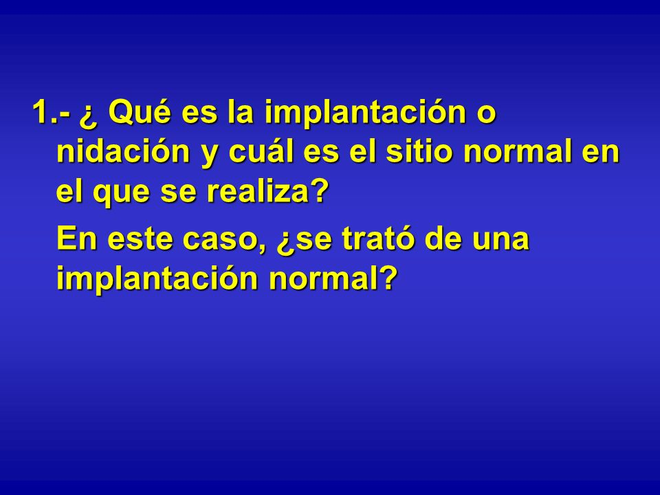 1.- ¿ Qué es la implantación o nidación y cuál es el sitio normal en el que se realiza