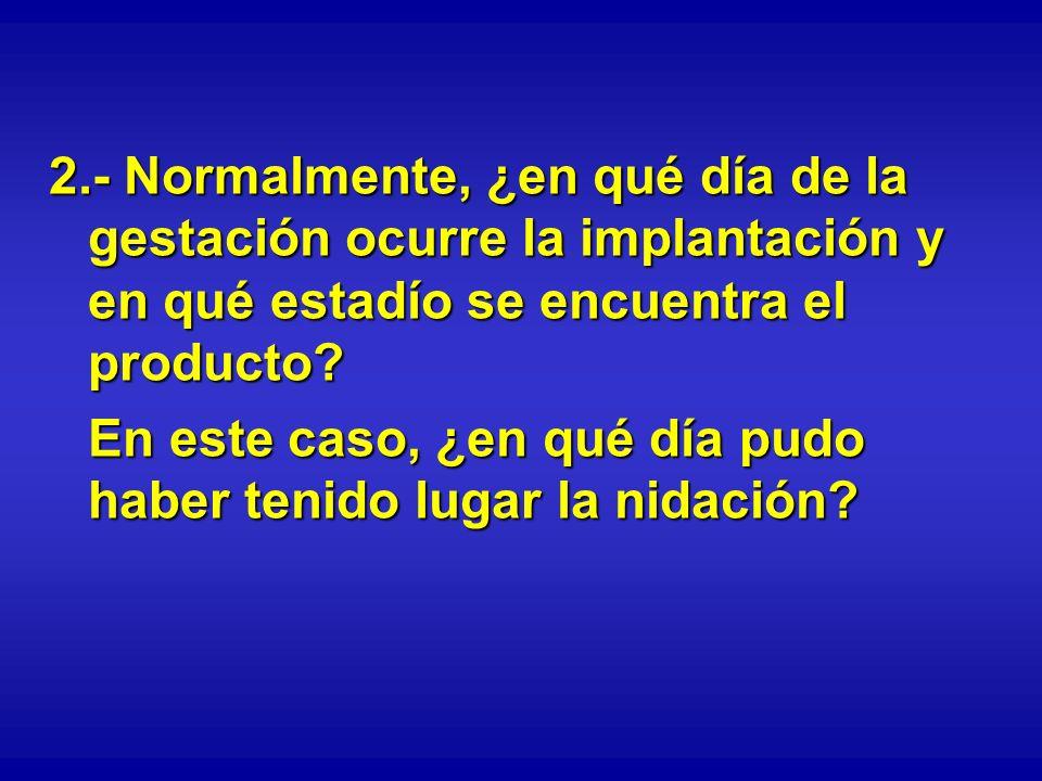 2.- Normalmente, ¿en qué día de la gestación ocurre la implantación y en qué estadío se encuentra el producto