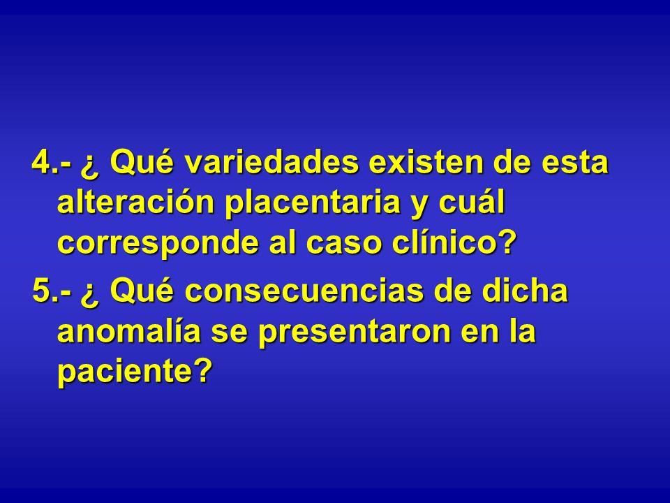 4.- ¿ Qué variedades existen de esta alteración placentaria y cuál corresponde al caso clínico