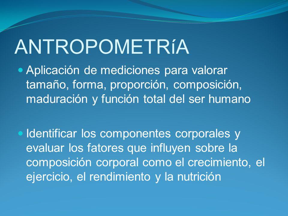 ANTROPOMETRíA Aplicación de mediciones para valorar tamaño, forma, proporción, composición, maduración y función total del ser humano.
