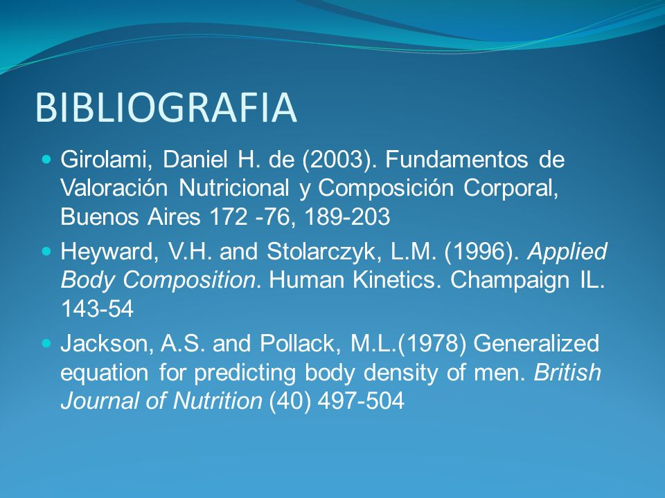 BIBLIOGRAFIA Girolami, Daniel H. de (2003). Fundamentos de Valoración Nutricional y Composición Corporal, Buenos Aires 172 -76, 189-203.