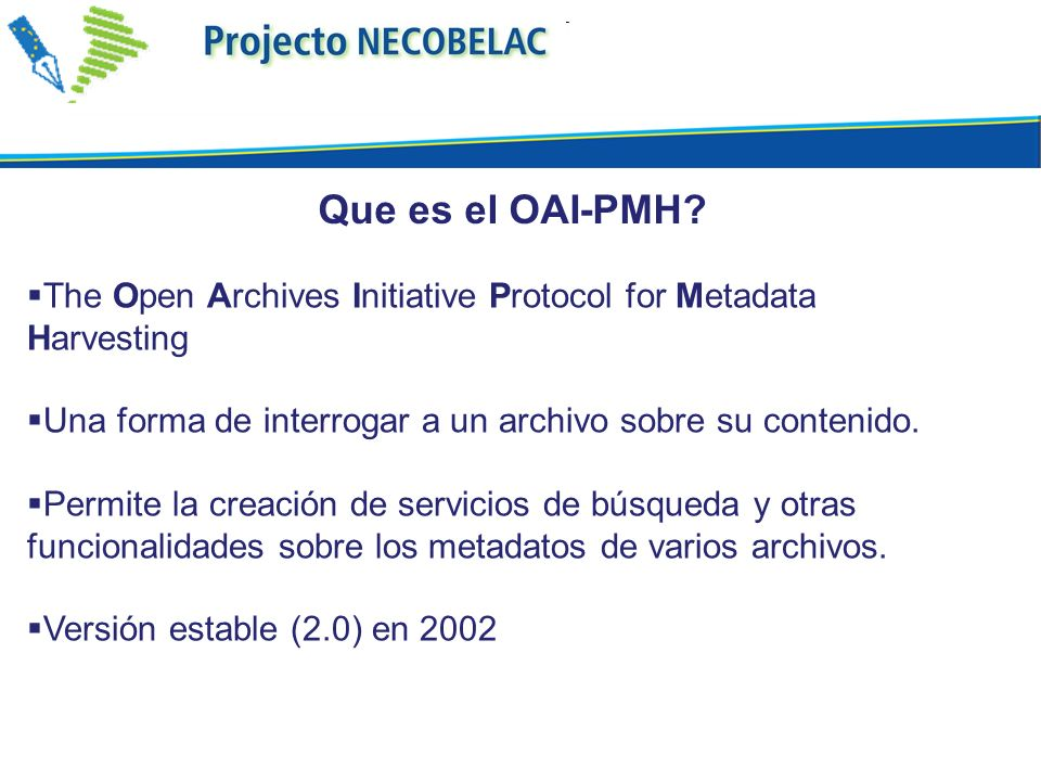 Que es el OAI-PMH The Open Archives Initiative Protocol for Metadata Harvesting. Una forma de interrogar a un archivo sobre su contenido.