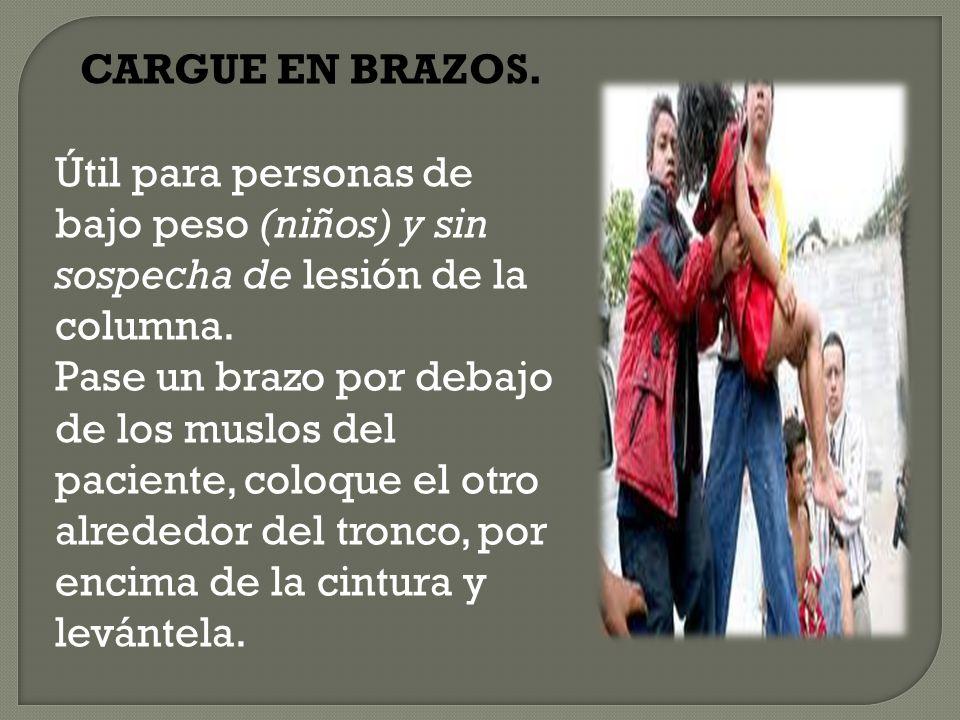 CARGUE EN BRAZOS. Útil para personas de bajo peso (niños) y sin sospecha de lesión de la columna.