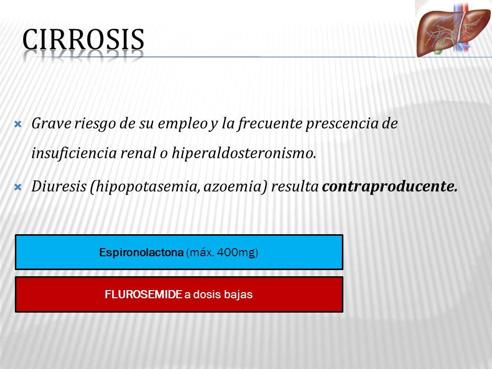 CIRROSIS Grave riesgo de su empleo y la frecuente prescencia de insuficiencia renal o hiperaldosteronismo.