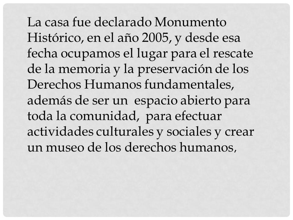 La casa fue declarado Monumento Histórico, en el año 2005, y desde esa fecha ocupamos el lugar para el rescate de la memoria y la preservación de los Derechos Humanos fundamentales, además de ser un espacio abierto para toda la comunidad, para efectuar actividades culturales y sociales y crear un museo de los derechos humanos,