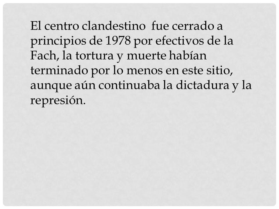 El centro clandestino fue cerrado a principios de 1978 por efectivos de la Fach, la tortura y muerte habían terminado por lo menos en este sitio, aunque aún continuaba la dictadura y la represión.