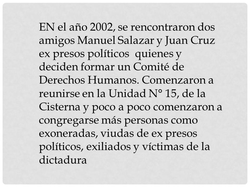 EN el año 2002, se rencontraron dos amigos Manuel Salazar y Juan Cruz ex presos políticos quienes y deciden formar un Comité de Derechos Humanos.
