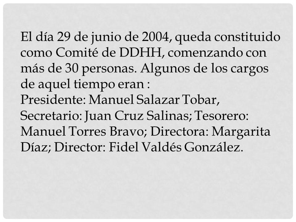 El día 29 de junio de 2004, queda constituido como Comité de DDHH, comenzando con más de 30 personas. Algunos de los cargos de aquel tiempo eran :