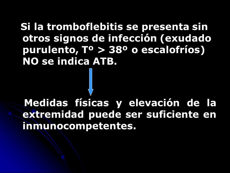 Si la tromboflebitis se presenta sin otros signos de infección (exudado purulento, Tº > 38º o escalofríos) NO se indica ATB.