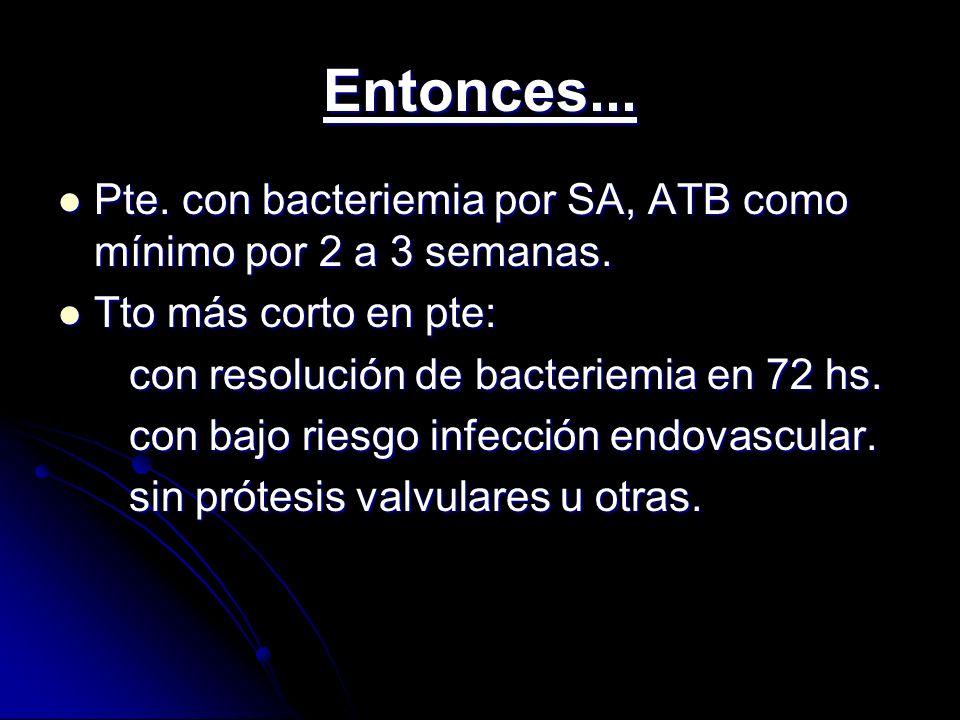 Entonces... Pte. con bacteriemia por SA, ATB como mínimo por 2 a 3 semanas. Tto más corto en pte: con resolución de bacteriemia en 72 hs.