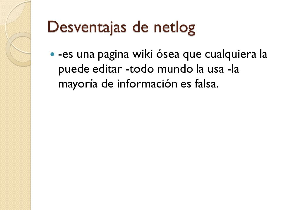 Desventajas de netlog -es una pagina wiki ósea que cualquiera la puede editar -todo mundo la usa -la mayoría de información es falsa.