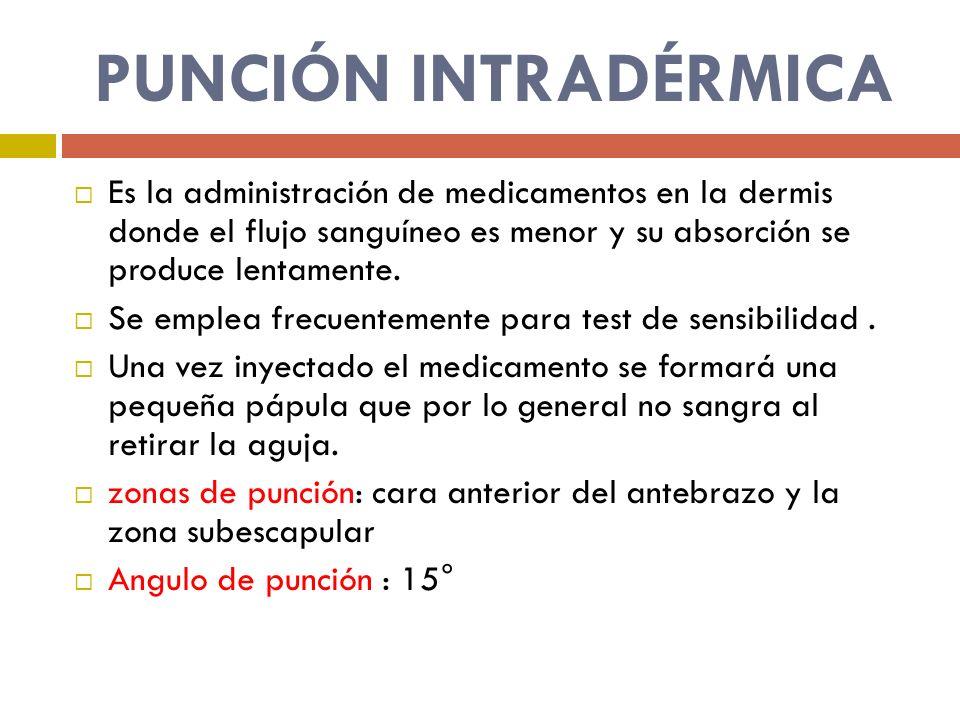 PUNCIÓN INTRADÉRMICA Es la administración de medicamentos en la dermis donde el flujo sanguíneo es menor y su absorción se produce lentamente.