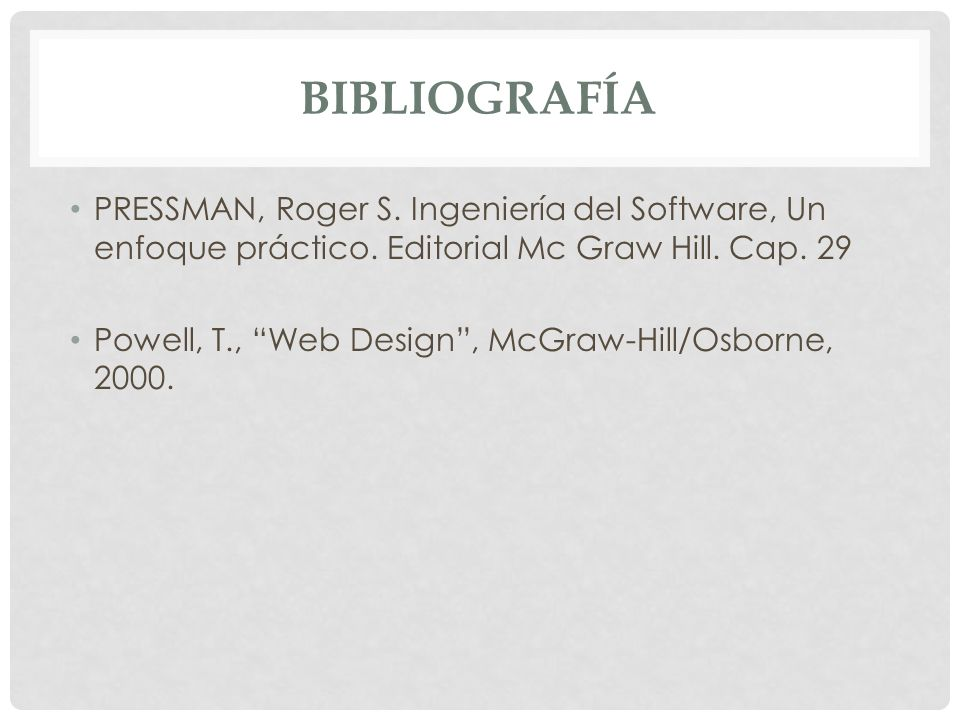 BIBLIOGRAFÍA PRESSMAN, Roger S. Ingeniería del Software, Un enfoque práctico. Editorial Mc Graw Hill. Cap. 29.