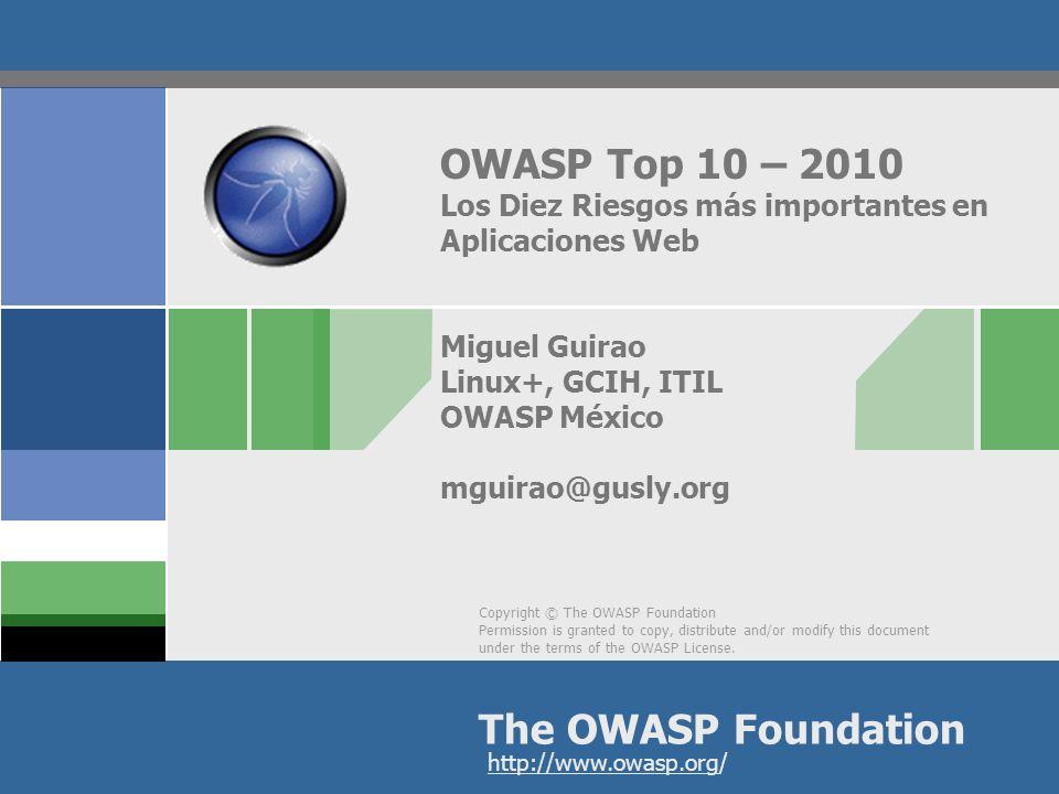 OWASP Top 10 – 2010 Los Diez Riesgos más importantes en Aplicaciones Web Miguel Guirao Linux+, GCIH, ITIL OWASP México mguirao@gusly.org