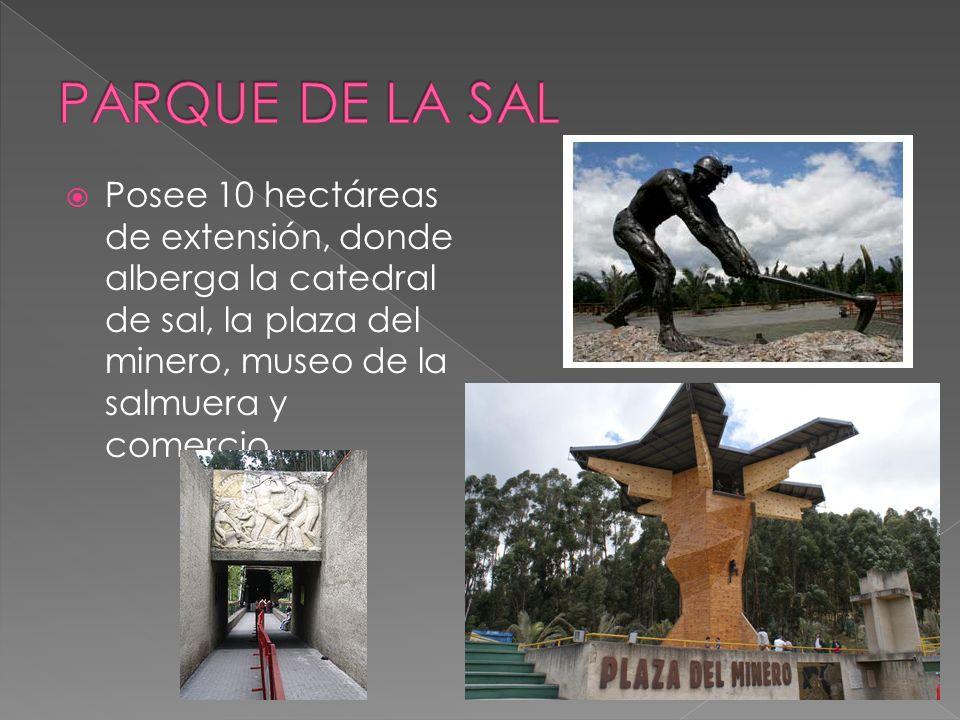 PARQUE DE LA SAL Posee 10 hectáreas de extensión, donde alberga la catedral de sal, la plaza del minero, museo de la salmuera y comercio.