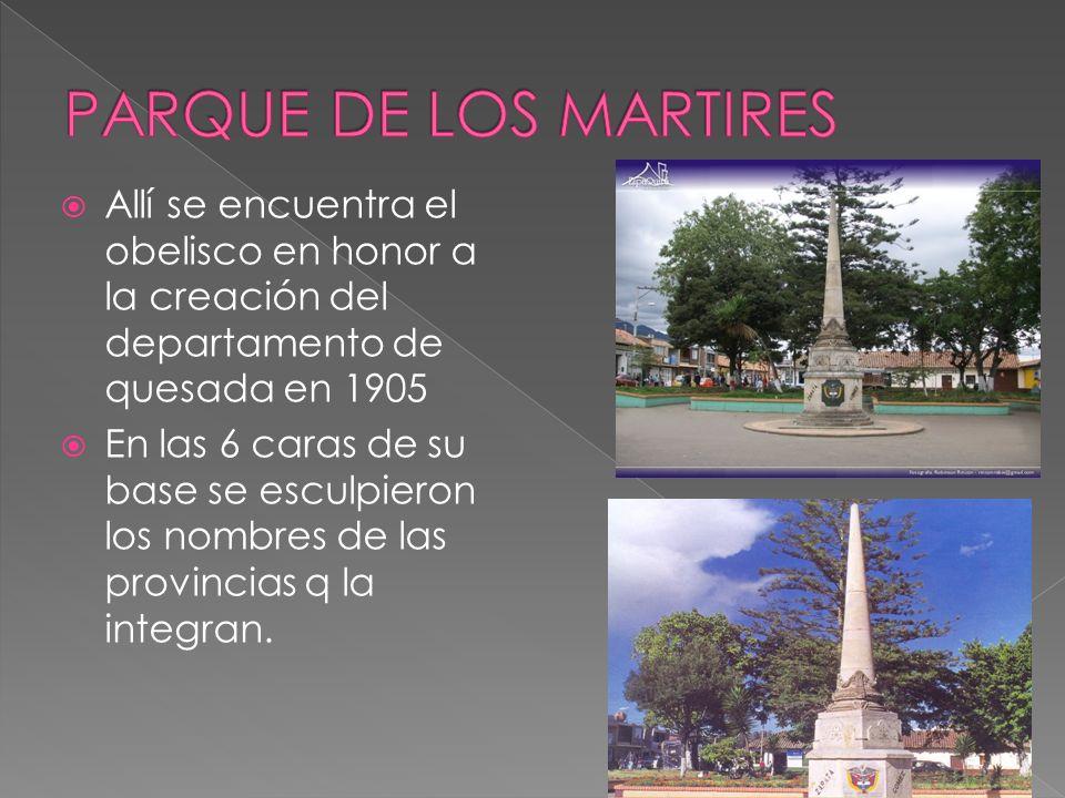 PARQUE DE LOS MARTIRES Allí se encuentra el obelisco en honor a la creación del departamento de quesada en 1905.