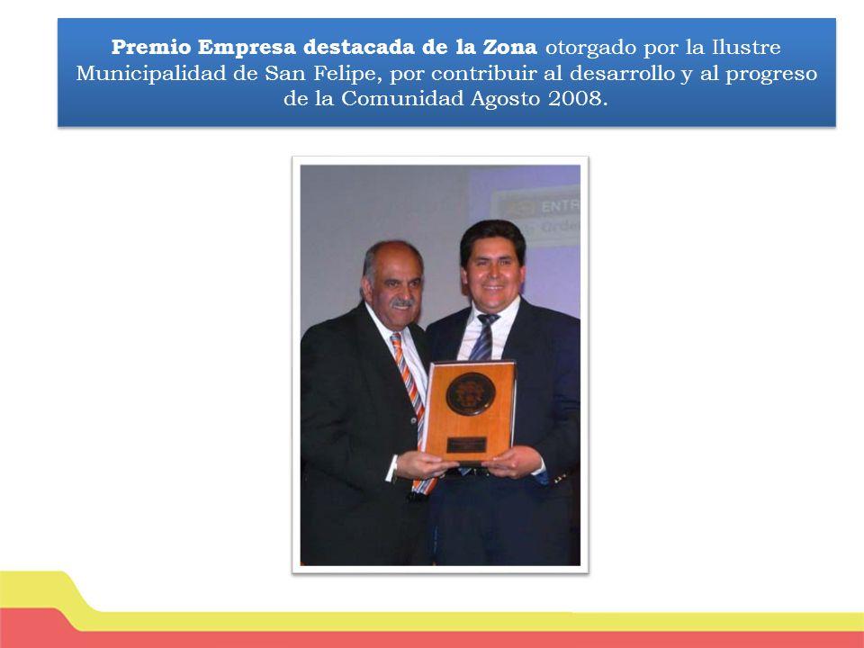 Premio Empresa destacada de la Zona otorgado por la Ilustre Municipalidad de San Felipe, por contribuir al desarrollo y al progreso de la Comunidad Agosto 2008.