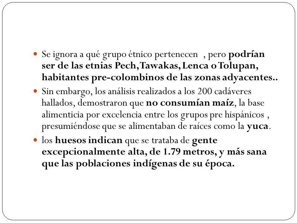 Se ignora a qué grupo étnico pertenecen , pero podrían ser de las etnias Pech, Tawakas, Lenca o Tolupan, habitantes pre-colombinos de las zonas adyacentes..