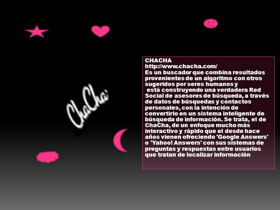 CHACHA http://www.chacha.com/ Es un buscador que combina resultados provenientes de un algoritmo con otros sugeridos por seres humanos y.