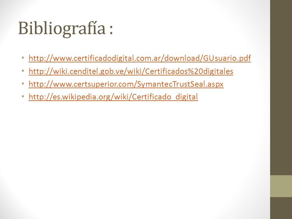 Bibliografía : http://www.certificadodigital.com.ar/download/GUsuario.pdf. http://wiki.cenditel.gob.ve/wiki/Certificados%20digitales.