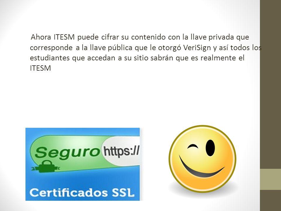 Ahora ITESM puede cifrar su contenido con la llave privada que corresponde a la llave pública que le otorgó VeriSign y así todos los estudiantes que accedan a su sitio sabrán que es realmente el ITESM