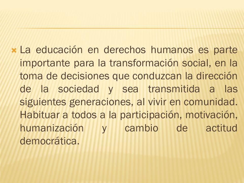 La educación en derechos humanos es parte importante para la transformación social, en la toma de decisiones que conduzcan la dirección de la sociedad y sea transmitida a las siguientes generaciones, al vivir en comunidad.