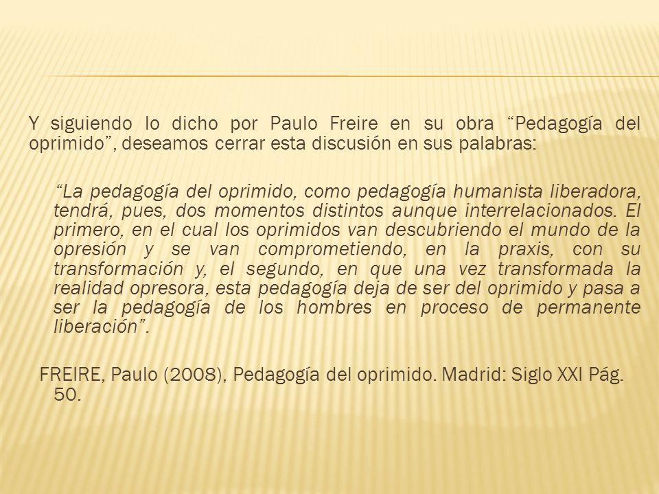 Y siguiendo lo dicho por Paulo Freire en su obra Pedagogía del oprimido , deseamos cerrar esta discusión en sus palabras: