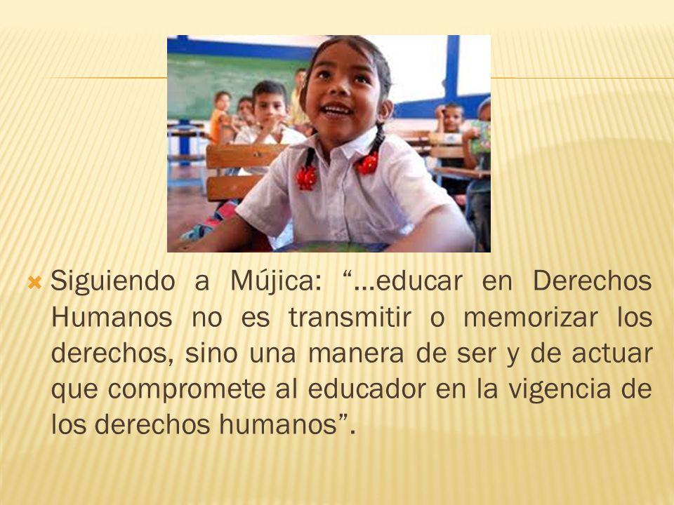 Siguiendo a Mújica: …educar en Derechos Humanos no es transmitir o memorizar los derechos, sino una manera de ser y de actuar que compromete al educador en la vigencia de los derechos humanos .