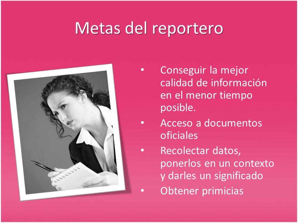 Metas del reportero Conseguir la mejor calidad de información en el menor tiempo posible. Acceso a documentos oficiales.