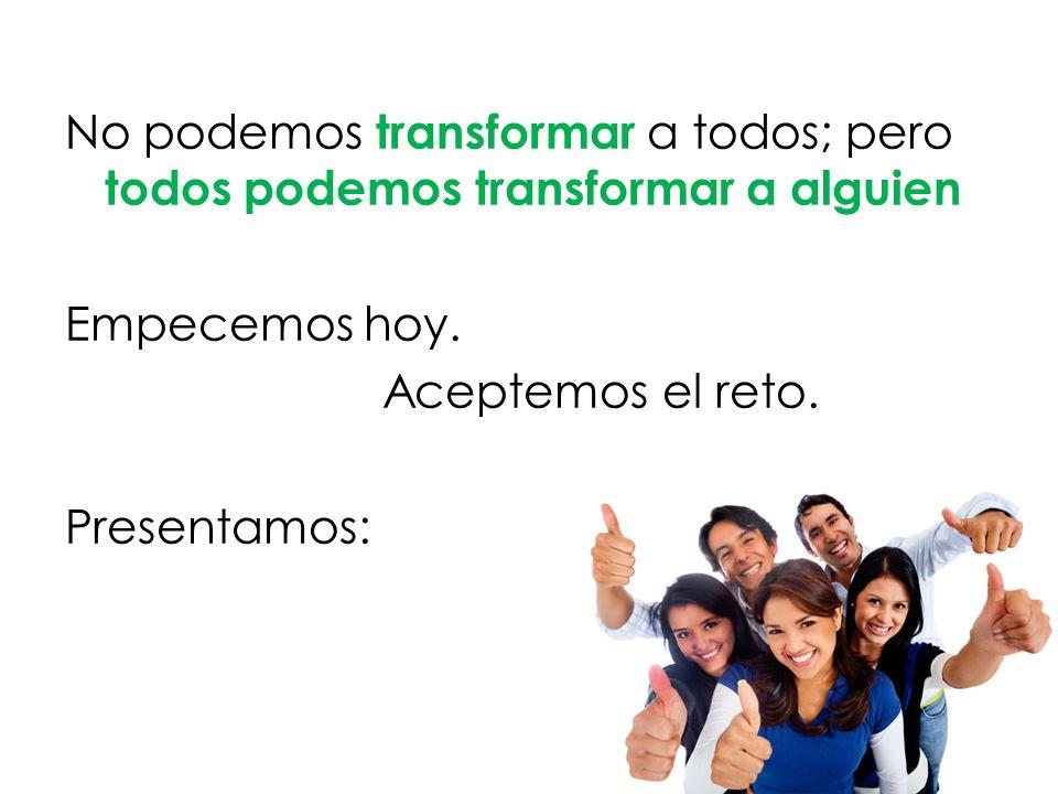 No podemos transformar a todos; pero todos podemos transformar a alguien Empecemos hoy.